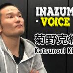 格闘家インタビューINAZUMA-VOICE|Vol.4:菊野克紀-後編公開